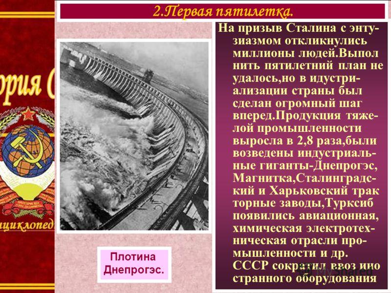 На призыв Сталина с энту- зиазмом откликнулись миллионы людей.Выпол нить пятилетний план не удалось,но в идустри- ализации страны был сделан огромный шаг вперед.Продукция тяже- лой промышленности выросла в 2,8 раза,были возведены индустриаль- ные гиг
