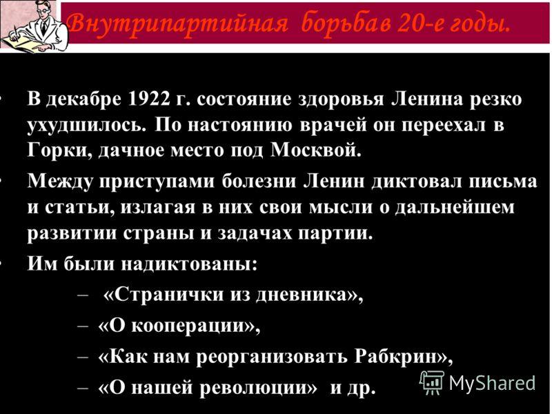 В декабре 1922 г. состояние здоровья Ленина резко ухудшилось. По настоянию врачей он переехал в Горки, дачное место под Москвой. Между приступами болезни Ленин диктовал письма и статьи, излагая в них свои мысли о дальнейшем развитии страны и задачах