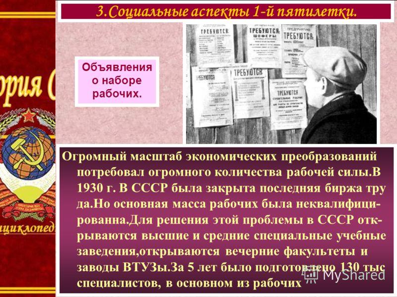 Огромный масштаб экономических преобразований потребовал огромного количества рабочей силы.В 1930 г. В СССР была закрыта последняя биржа тру да.Но основная масса рабочих была неквалифици- рованна.Для решения этой проблемы в СССР отк- рываются высшие
