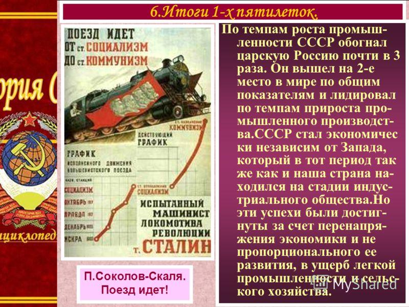 По темпам роста промыш- ленности СССР обогнал царскую Россию почти в 3 раза. Он вышел на 2-е место в мире по общим показателям и лидировал по темпам прироста про- мышленного производст- ва.СССР стал экономичес ки независим от Запада, который в тот пе