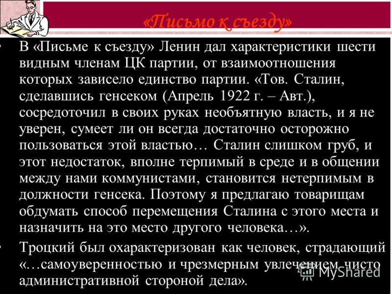 В «Письме к съезду» Ленин дал характеристики шести видным членам ЦК партии, от взаимоотношения которых зависело единство партии. «Тов. Сталин, сделавшись генсеком (Апрель 1922 г. – Авт.), сосредоточил в своих руках необъятную власть, и я не уверен, с