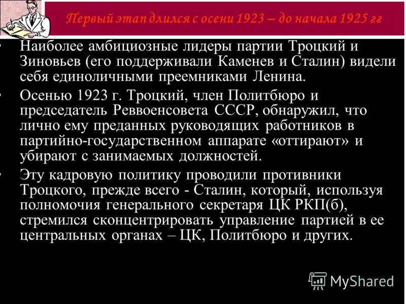 Наиболее амбициозные лидеры партии Троцкий и Зиновьев (его поддерживали Каменев и Сталин) видели себя единоличными преемниками Ленина. Осенью 1923 г. Троцкий, член Политбюро и председатель Реввоенсовета СССР, обнаружил, что лично ему преданных руково