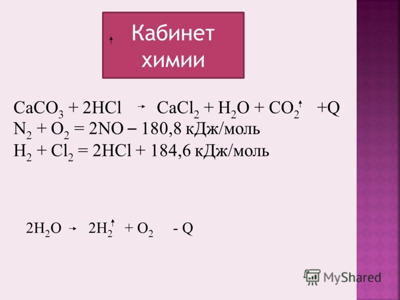 Кабинет химии 2H 2 O 2H 2 + O 2 - Q CaCO 3 + 2HCl CaCl 2 + H 2 O + CO 2 +Q N 2 + O 2 = 2NO – 180,8 кДж/моль H 2 + Cl 2 = 2HCl + 184,6 кДж/моль