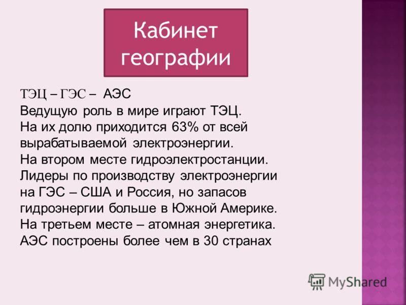 Кабинет географии ТЭЦ – ГЭС – АЭС Ведущую роль в мире играют ТЭЦ. На их долю приходится 63% от всей вырабатываемой электроэнергии. На втором месте гидроэлектростанции. Лидеры по производству электроэнергии на ГЭС – США и Россия, но запасов гидроэнерг