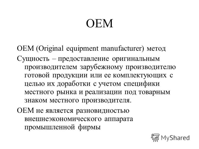 OEM (Original equipment manufacturer) метод Сущность – предоставление оригинальным производителем зарубежному производителю готовой продукции или ее комплектующих с целью их доработки с учетом специфики местного рынка и реализации под товарным знаком