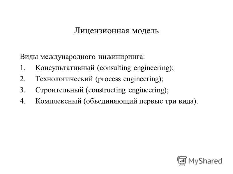 Лицензионная модель Виды международного инжиниринга: 1.Консультативный (consulting engineering); 2.Технологический (process engineering); 3.Строительный (constructing engineering); 4.Комплексный (объединяющий первые три вида).