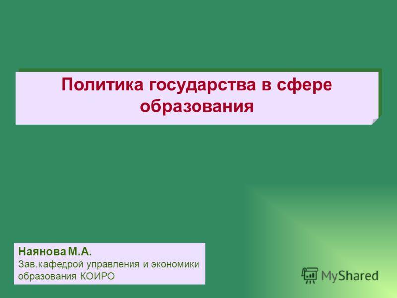 Политика государства в сфере образования Наянова М.А. Зав.кафедрой управления и экономики образования КОИРО