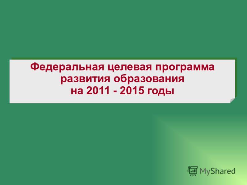 Федеральная целевая программа развития образования на 2011 - 2015 годы Федеральная целевая программа развития образования на 2011 - 2015 годы