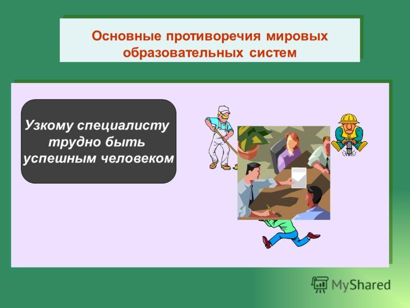 Основные противоречия мировых образовательных систем Узкому специалисту трудно быть успешным человеком