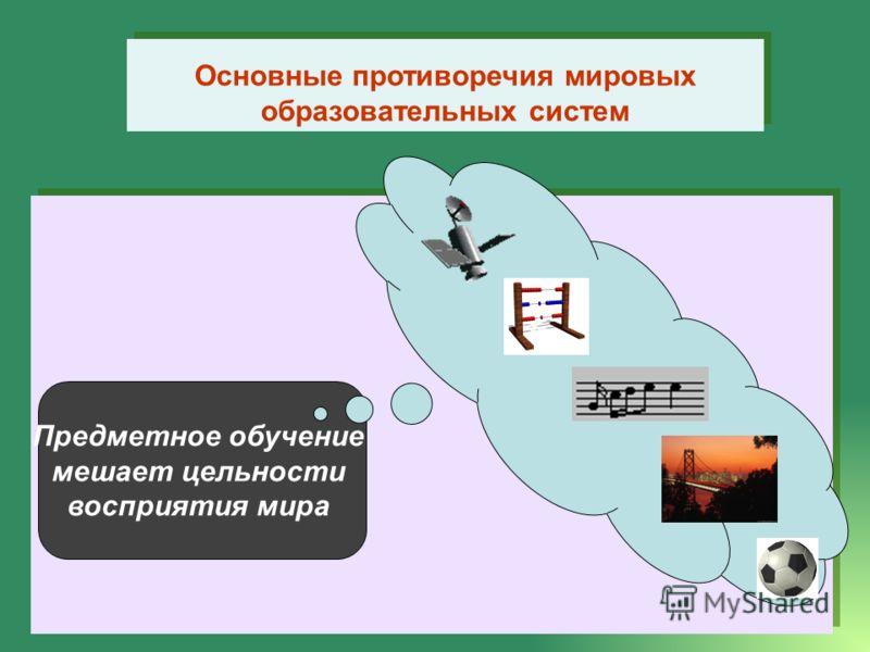 Основные противоречия мировых образовательных систем Предметное обучение мешает цельности восприятия мира
