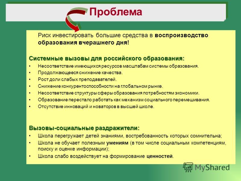 Риск инвестировать большие средства в воспроизводство образования вчерашнего дня! Системные вызовы для российского образования: Несоответствие имеющихся ресурсов масштабам системы образования. Продолжающееся снижение качества. Рост доли слабых препод