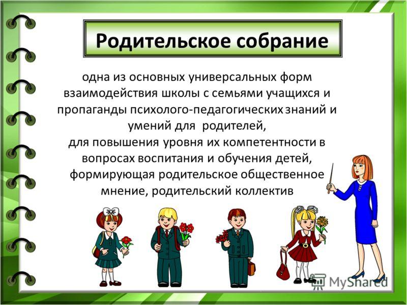 Родительское собрание одна из основных универсальных форм взаимодействия школы с семьями учащихся и пропаганды психолого-педагогических знаний и умений для родителей, для повышения уровня их компетентности в вопросах воспитания и обучения детей, форм