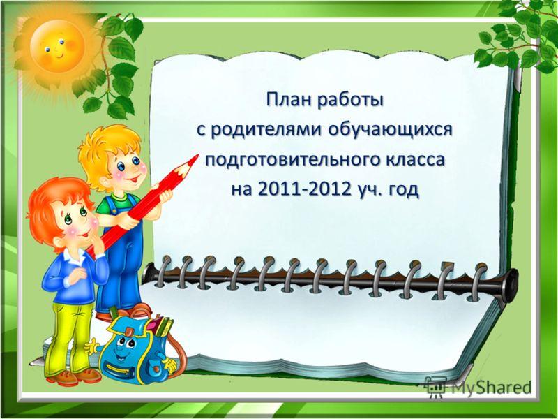 План работы с родителями обучающихся подготовительного класса на 2011-2012 уч. год