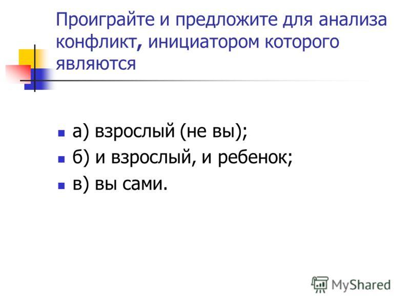 Проиграйте и предложите для анализа конфликт, инициатором которого являются а) взрослый (не вы); б) и взрослый, и ребенок; в) вы сами.
