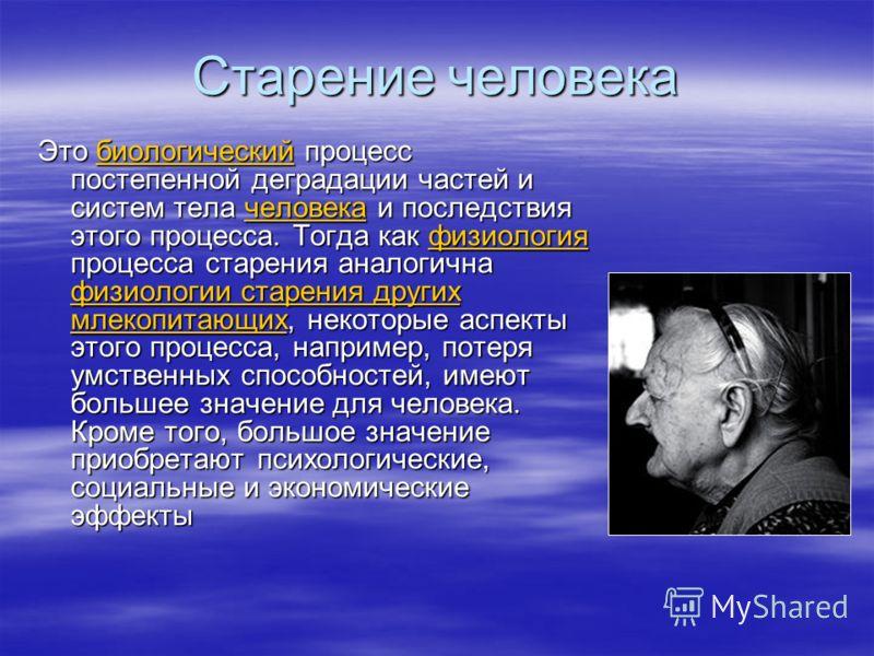 Старение человека Это биологический процесс постепенной деградации частей и систем тела человека и последствия этого процесса. Тогда как физиология процесса старения аналогична физиологии старения других млекопитающих, некоторые аспекты этого процесс