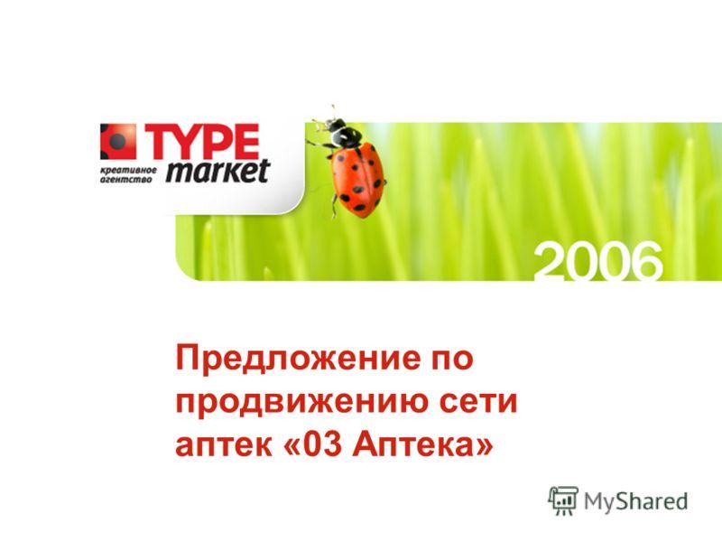 Данное предложение является собственностью компании «Type Market» и охраняется законом об авторском праве Предложение по продвижению сети аптек «03 Аптека»