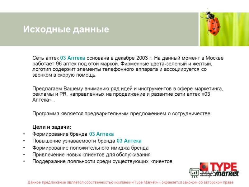 Данное предложение является собственностью компании «Type Market» и охраняется законом об авторском праве Исходные данные Сеть аптек 03 Аптека основана в декабре 2003 г. На данный момент в Москве работает 96 аптек под этой маркой. Фирменные цвета-зел