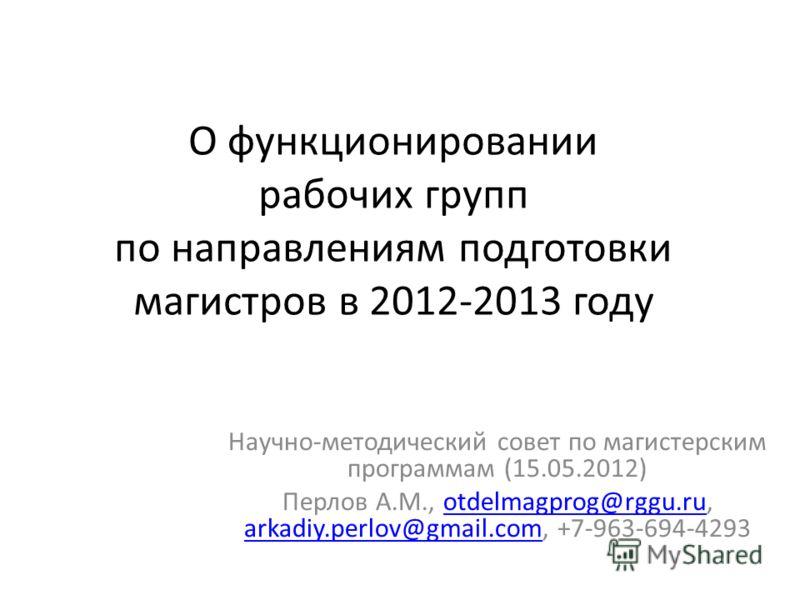 О функционировании рабочих групп по направлениям подготовки магистров в 2012-2013 году Научно-методический совет по магистерским программам (15.05.2012) Перлов А.М., otdelmagprog@rggu.ru, arkadiy.perlov@gmail.com, +7-963-694-4293otdelmagprog@rggu.ru