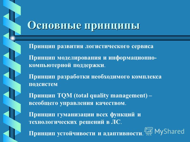 Основные принципы Принцип развития логистического сервиса Принцип моделирования и информационно- компьютерной поддержки. Принцип разработки необходимого комплекса подсистем Принцип TQM (total quality management) – всеобщего управления качеством. Прин