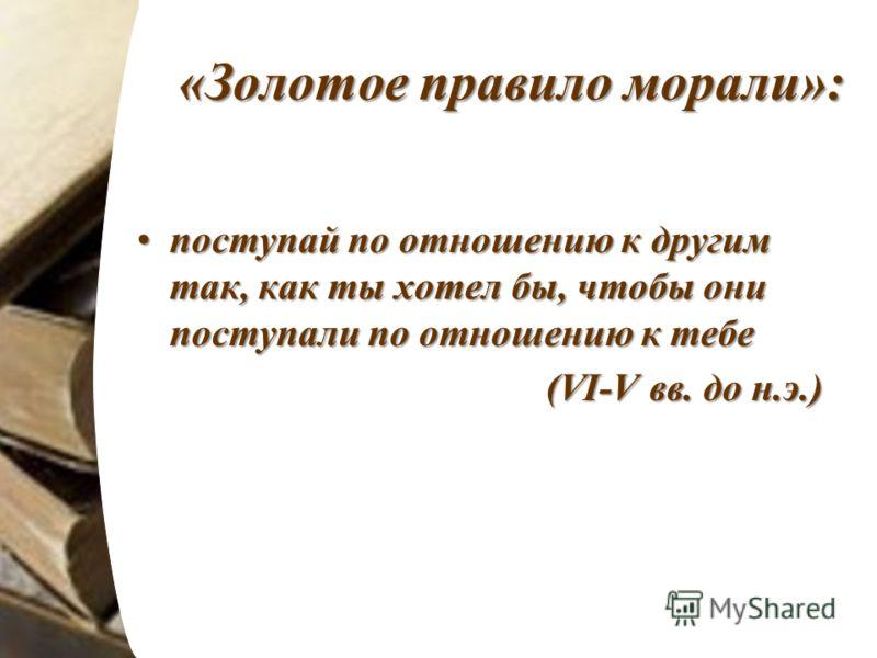 «Золотое правило морали»: поступай по отношению к другим так, как ты хотел бы, чтобы они поступали по отношению к тебепоступай по отношению к другим так, как ты хотел бы, чтобы они поступали по отношению к тебе (VI-V вв. до н.э.) (VI-V вв. до н.э.)