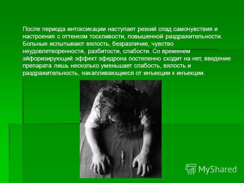После периода интоксикации наступает резкий спад самочувствия и настроения с оттенком тоскливости, повышенной раздражительности. Больные испытывают вялость, безразличие, чувство неудовлетворенности, разбитости, слабости. Со временем эйфоризирующий эф
