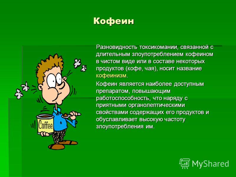 Кофеин Кофеин Разновидность токсикомании, связанной с длительным злоупотреблением кофеином в чистом виде или в составе некоторых продуктов (кофе, чая), носит название кофеинизм. Кофеин является наиболее доступным препаратом, повышающим работоспособно