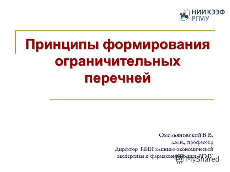 Омельяновский В.В. д.м.н., профессор Директор НИИ клинико-экономической экспертизы и фармакоэкономики РГМУ Принципы формирования ограничительных перечней