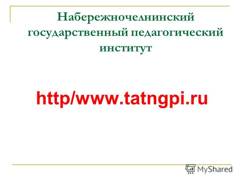 Набережночелнинский государственный педагогический институт http/www.tatngpi.ru