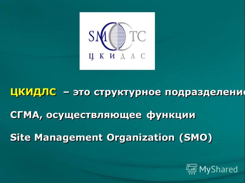 ЦКИДЛС – это структурное подразделение СГМА, осуществляющее функции Site Management Organization (SMO)
