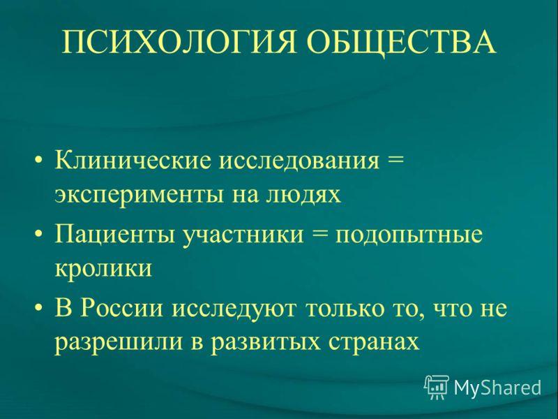 ПСИХОЛОГИЯ ОБЩЕСТВА Клинические исследования = эксперименты на людях Пациенты участники = подопытные кролики В России исследуют только то, что не разрешили в развитых странах