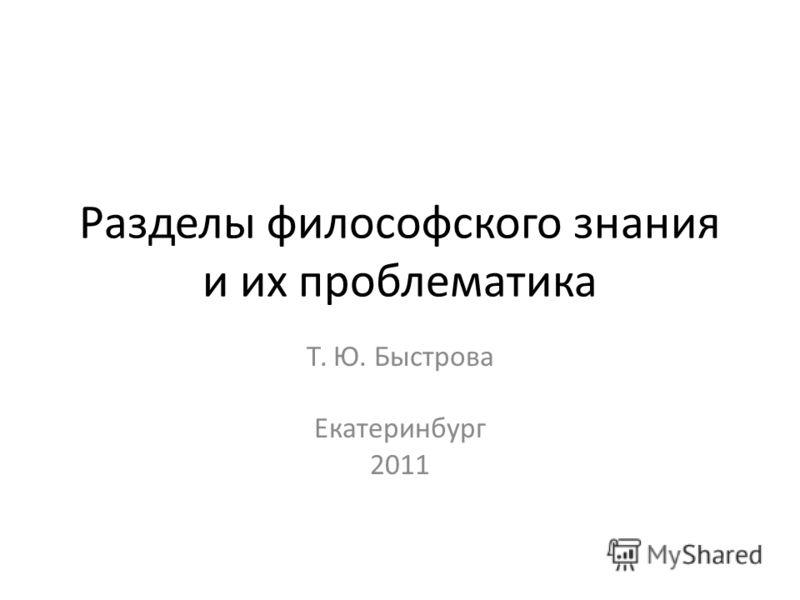 Разделы философского знания и их проблематика Т. Ю. Быстрова Екатеринбург 2011