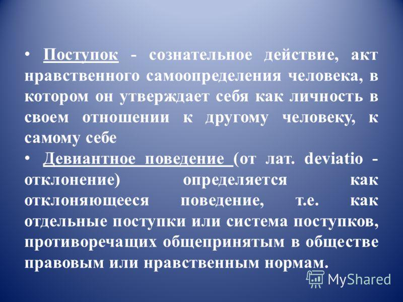 Поступок - сознательное действие, акт нравственного самоопределения человека, в котором он утверждает себя как личность в своем отношении к другому человеку, к самому себе Девиантное поведение (от лат. deviatio - отклонение) определяется как отклоняю