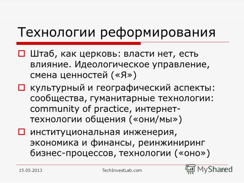 15.05.2013TechInvestLab.com15 Технологии реформирования Штаб, как церковь: власти нет, есть влияние. Идеологическое управление, смена ценностей («Я») культурный и географический аспекты: сообщества, гуманитарные технологии: community of practice, инт
