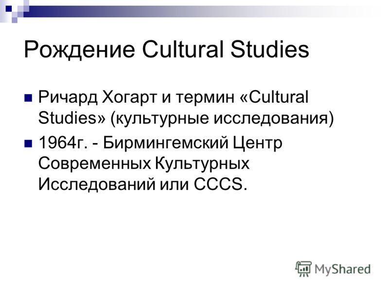 Рождение Cultural Studies Ричард Хогарт и термин «Cultural Studies» (культурные исследования) 1964г. - Бирмингемский Центр Современных Культурных Исследований или CCCS.