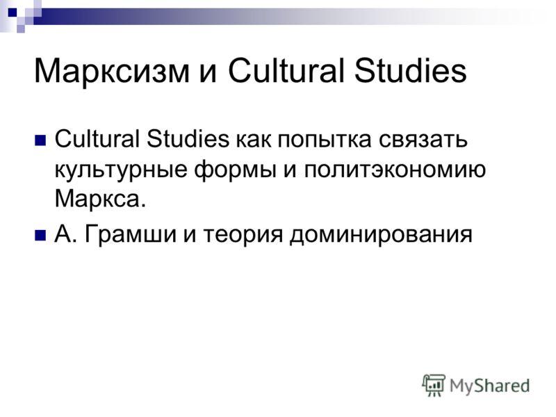 Марксизм и Cultural Studies Cultural Studies как попытка связать культурные формы и политэкономию Маркса. А. Грамши и теория доминирования