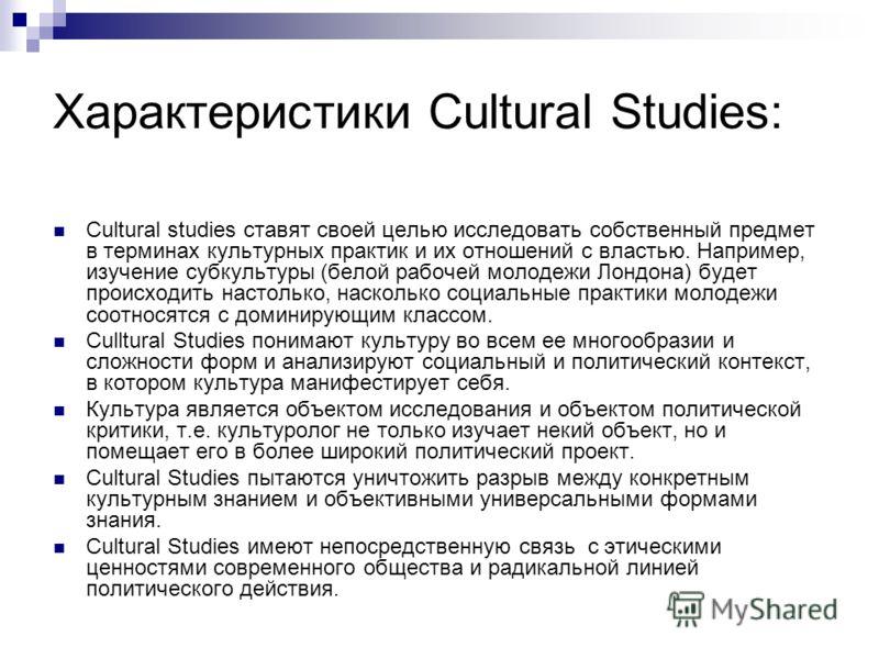 Характеристики Cultural Studies: Cultural studies ставят своей целью исследовать собственный предмет в терминах культурных практик и их отношений с властью. Например, изучение субкультуры (белой рабочей молодежи Лондона) будет происходить настолько,