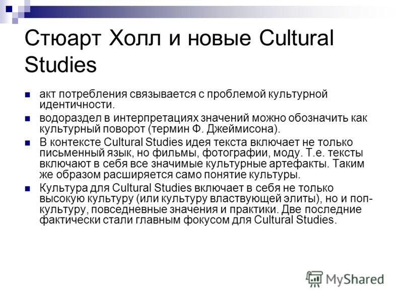 Стюарт Холл и новые Cultural Studies акт потребления связывается с проблемой культурной идентичности. водораздел в интерпретациях значений можно обозначить как культурный поворот (термин Ф. Джеймисона). В контексте Cultural Studies идея текста включа