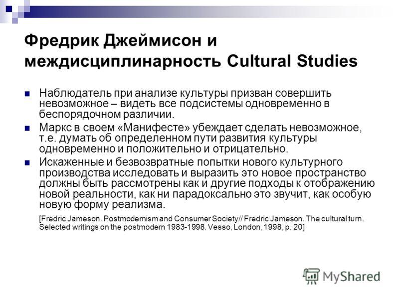 Фредрик Джеймисон и междисциплинарность Cultural Studies Наблюдатель при анализе культуры призван совершить невозможное – видеть все подсистемы одновременно в беспорядочном различии. Маркс в своем «Манифесте» убеждает сделать невозможное, т.е. думать