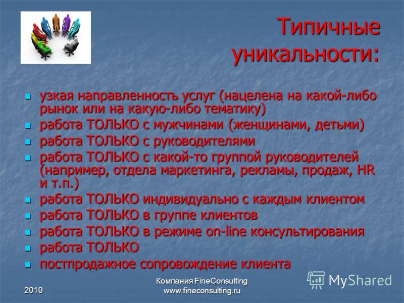 2010 Компания FineConsulting www.fineconsulting.ru Типичные уникальности: узкая направленность услуг (нацелена на какой-либо рынок или на какую-либо т
