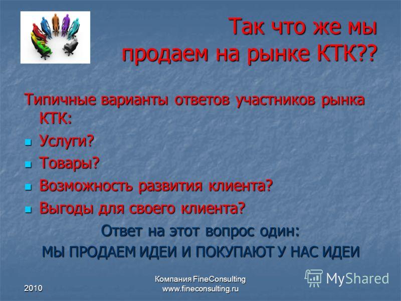 2010 Компания FineConsulting www.fineconsulting.ru Так что же мы продаем на рынке КТК?? Типичные варианты ответов участников рынка КТК: Услуги? Услуги