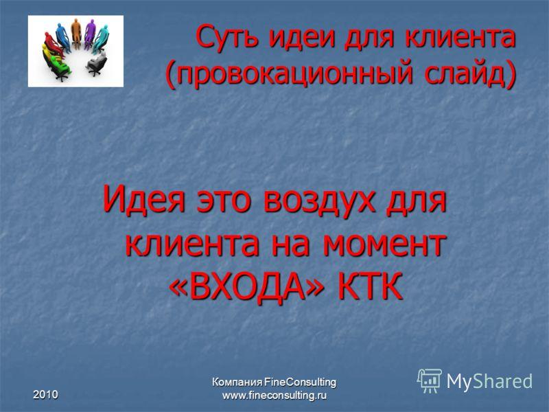 2010 Компания FineConsulting www.fineconsulting.ru Суть идеи для клиента (провокационный слайд) Идея это воздух для клиента на момент «ВХОДА» КТК