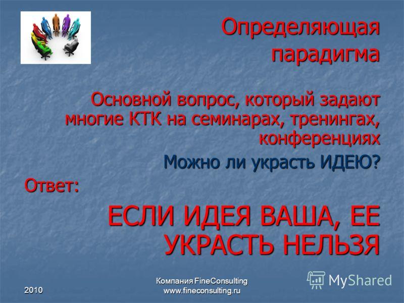 2010 Компания FineConsulting www.fineconsulting.ru Определяющая парадигма Основной вопрос, который задают многие КТК на семинарах, тренингах, конференциях Можно ли украсть ИДЕЮ? Ответ: ЕСЛИ ИДЕЯ ВАША, ЕЕ УКРАСТЬ НЕЛЬЗЯ