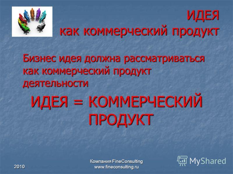 2010 Компания FineConsulting www.fineconsulting.ru ИДЕЯ как коммерческий продукт Бизнес идея должна рассматриваться как коммерческий продукт деятельности ИДЕЯ = КОММЕРЧЕСКИЙ ПРОДУКТ