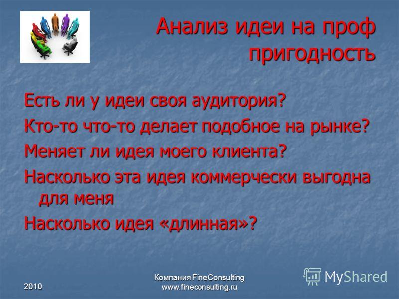 2010 Компания FineConsulting www.fineconsulting.ru Анализ идеи на проф пригодность Есть ли у идеи своя аудитория? Кто-то что-то делает подобное на рынке? Меняет ли идея моего клиента? Насколько эта идея коммерчески выгодна для меня Насколько идея «дл