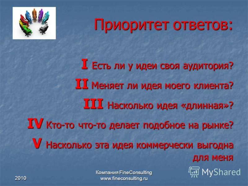 2010 Компания FineConsulting www.fineconsulting.ru Приоритет ответов: I Есть ли у идеи своя аудитория? II Меняет ли идея моего клиента? III Насколько идея «длинная»? IV Кто-то что-то делает подобное на рынке? V Насколько эта идея коммерчески выгодна