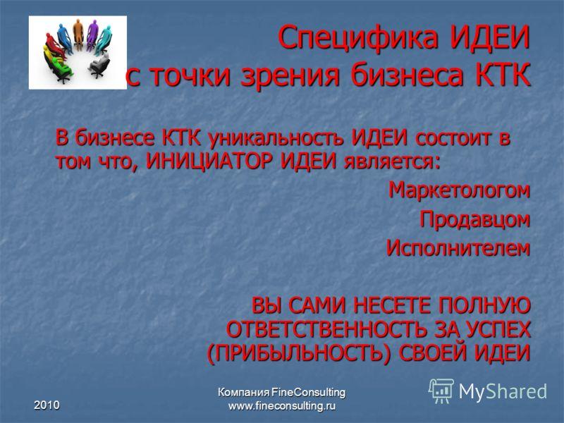 2010 Компания FineConsulting www.fineconsulting.ru Специфика ИДЕИ с точки зрения бизнеса КТК В бизнесе КТК уникальность ИДЕИ состоит в том что, ИНИЦИАТОР ИДЕИ является: МаркетологомПродавцомИсполнителем ВЫ САМИ НЕСЕТЕ ПОЛНУЮ ОТВЕТСТВЕННОСТЬ ЗА УСПЕХ