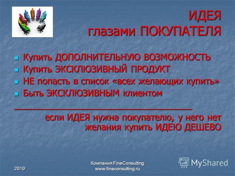 2010 Компания FineConsulting www.fineconsulting.ru ИДЕЯ глазами ПОКУПАТЕЛЯ Купить ДОПОЛНИТЕЛЬНУЮ ВОЗМОЖНОСТЬ Купить ДОПОЛНИТЕЛЬНУЮ ВОЗМОЖНОСТЬ Купить