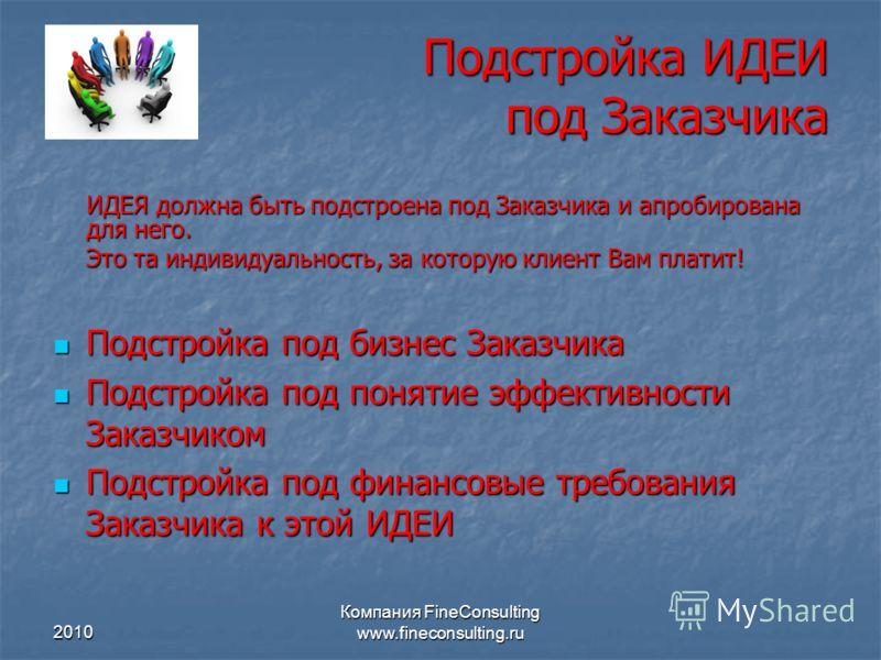 2010 Компания FineConsulting www.fineconsulting.ru Подстройка ИДЕИ под Заказчика ИДЕЯ должна быть подстроена под Заказчика и апробирована для него. Это та индивидуальность, за которую клиент Вам платит! Подстройка под бизнес Заказчика Подстройка под