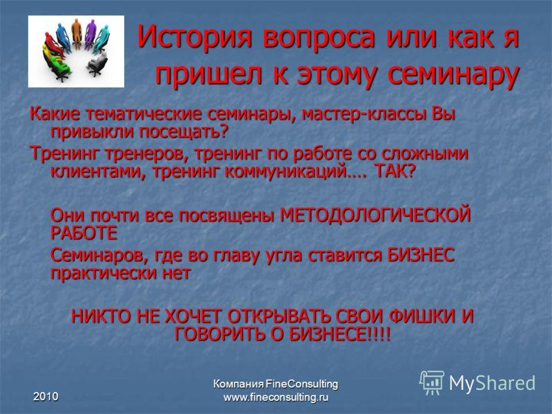 2010 Компания FineConsulting www.fineconsulting.ru История вопроса или как я пришел к этому семинару Какие тематические семинары, мастер-классы Вы привыкли посещать? Тренинг тренеров, тренинг по работе со сложными клиентами, тренинг коммуникаций…. ТА