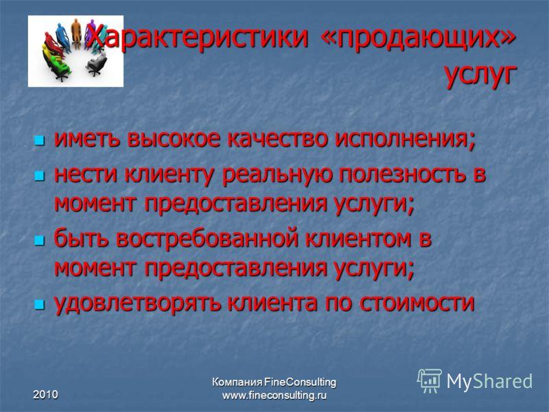 2010 Компания FineConsulting www.fineconsulting.ru Характеристики «продающих» услуг иметь высокое качество исполнения; иметь высокое качество исполнения; нести клиенту реальную полезность в момент предоставления услуги; нести клиенту реальную полезно